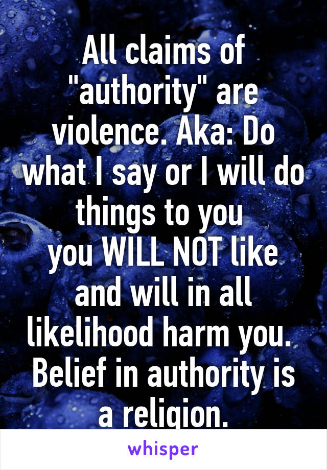 """All claims of """"authority"""" are violence. Aka: Do what I say or I will do things to you  you WILL NOT like and will in all likelihood harm you.  Belief in authority is a religion."""