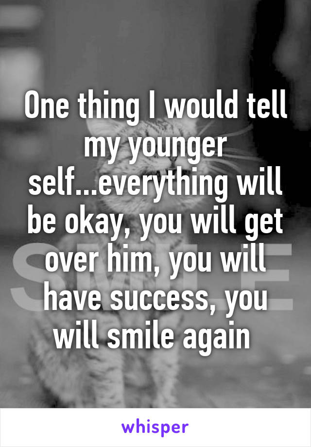 One thing I would tell my younger self...everything will be okay, you will get over him, you will have success, you will smile again