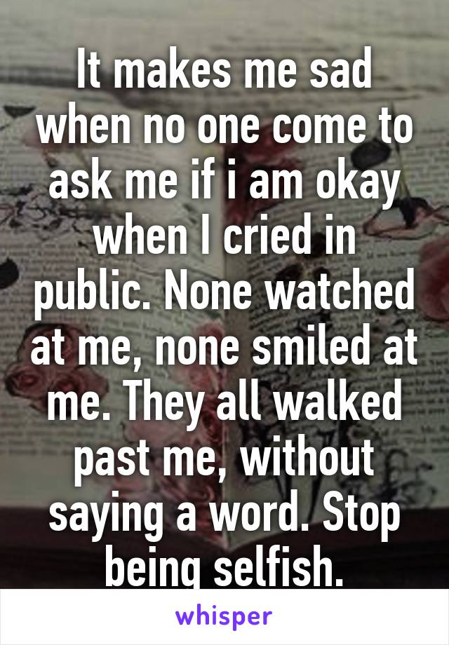 It makes me sad when no one come to ask me if i am okay when I cried in public. None watched at me, none smiled at me. They all walked past me, without saying a word. Stop being selfish.