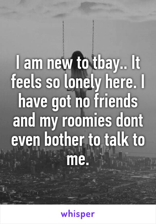 I am new to tbay.. It feels so lonely here. I have got no friends and my roomies dont even bother to talk to me.