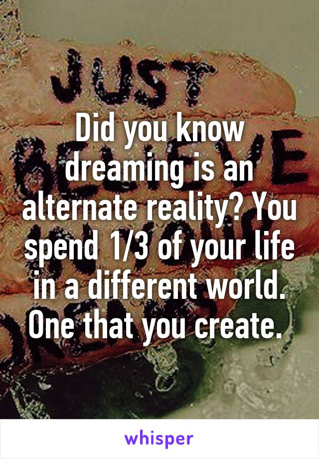 Did you know dreaming is an alternate reality? You spend 1/3 of your life in a different world. One that you create.