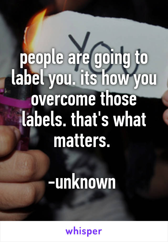 people are going to label you. its how you overcome those labels. that's what matters.                       -unknown
