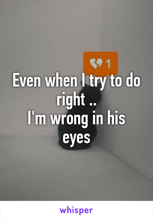 Even when I try to do right .. I'm wrong in his eyes