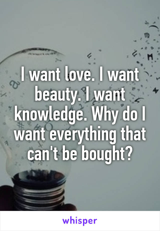 I want love. I want beauty. I want knowledge. Why do I want everything that can't be bought?