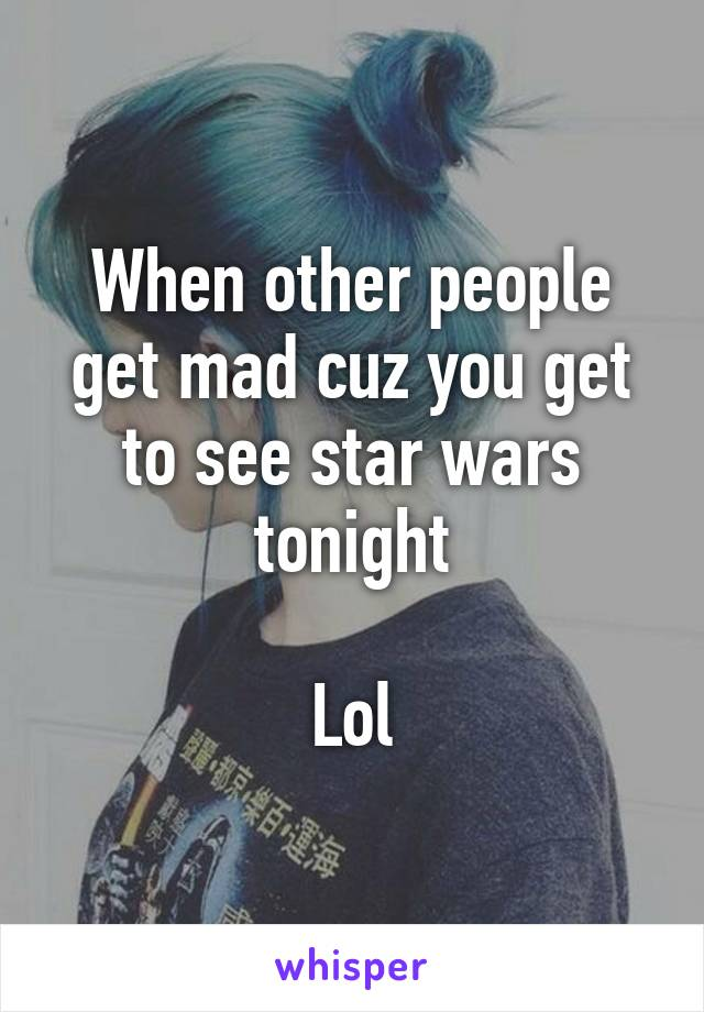 When other people get mad cuz you get to see star wars tonight  Lol