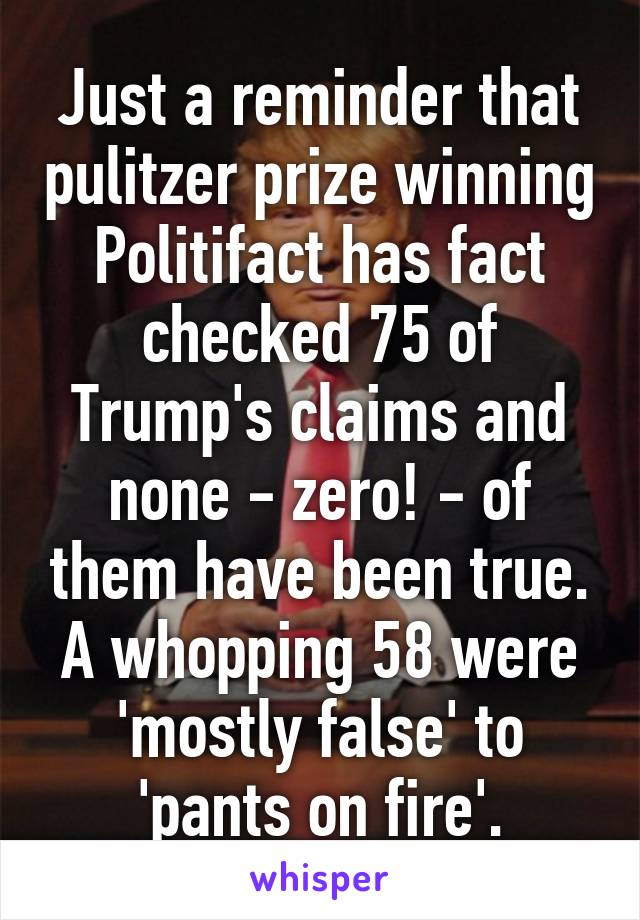 Just a reminder that pulitzer prize winning Politifact has fact checked 75 of Trump's claims and none - zero! - of them have been true. A whopping 58 were 'mostly false' to 'pants on fire'.