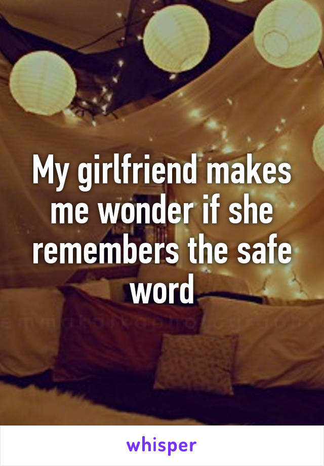 My girlfriend makes me wonder if she remembers the safe word