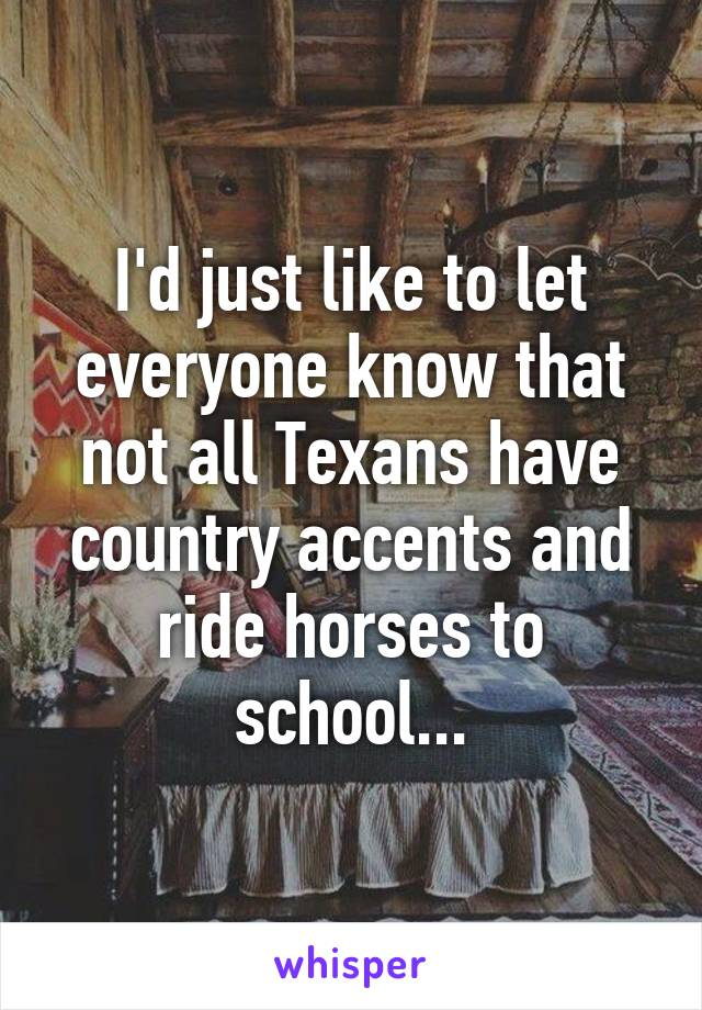 I'd just like to let everyone know that not all Texans have country accents and ride horses to school...
