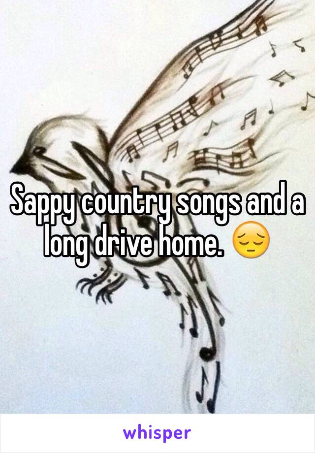 Sappy country songs and a long drive home. 😔