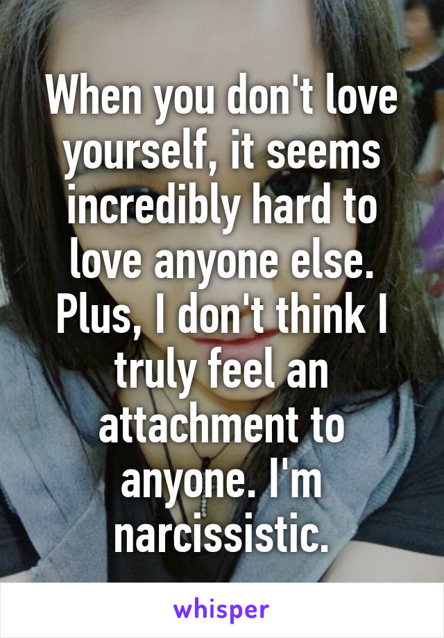 When you don't love yourself, it seems incredibly hard to love anyone else. Plus, I don't think I truly feel an attachment to anyone. I'm narcissistic.