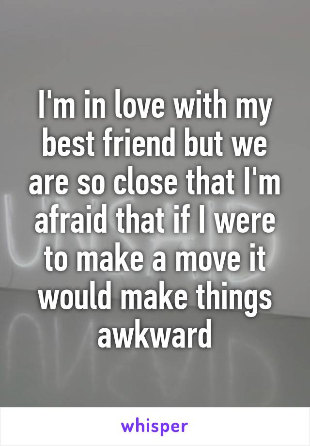 I'm in love with my best friend but we are so close that I'm afraid that if I were to make a move it would make things awkward