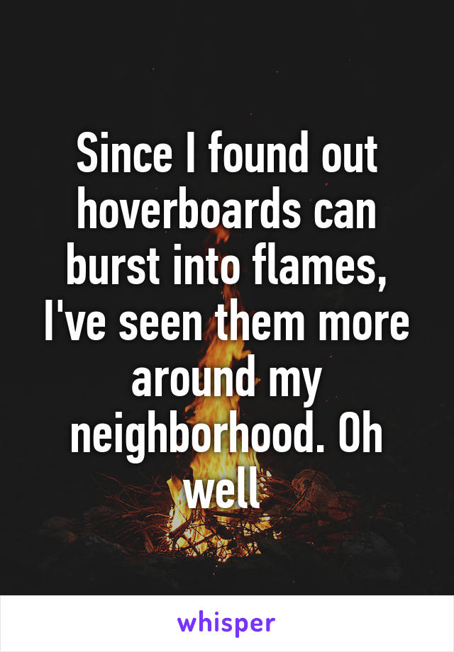 Since I found out hoverboards can burst into flames, I've seen them more around my neighborhood. Oh well
