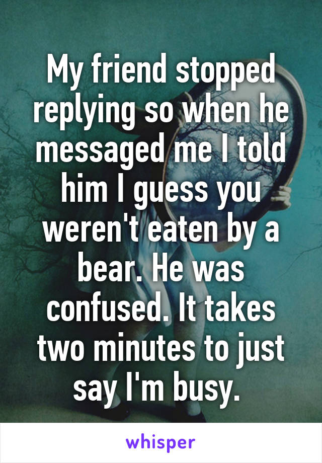 My friend stopped replying so when he messaged me I told him I guess you weren't eaten by a bear. He was confused. It takes two minutes to just say I'm busy.