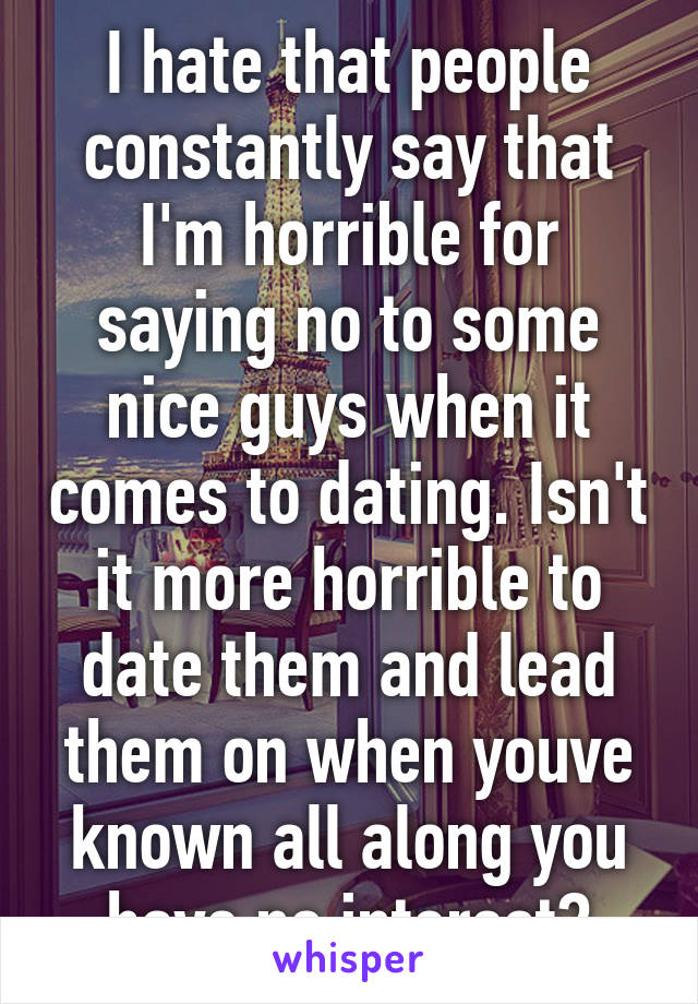 I hate that people constantly say that I'm horrible for saying no to some nice guys when it comes to dating. Isn't it more horrible to date them and lead them on when youve known all along you have no interest?