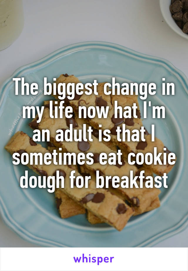 The biggest change in my life now hat I'm an adult is that I sometimes eat cookie dough for breakfast