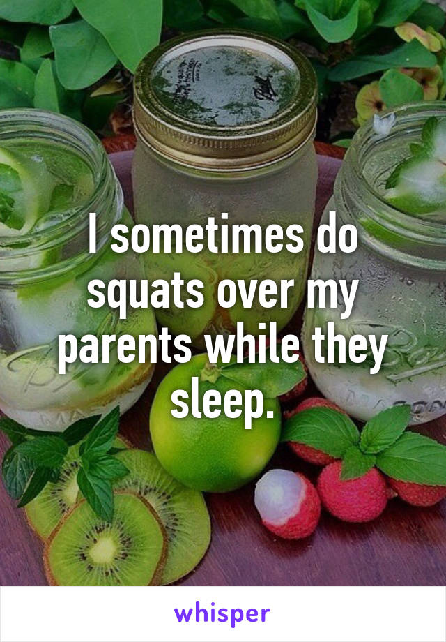 I sometimes do squats over my parents while they sleep.