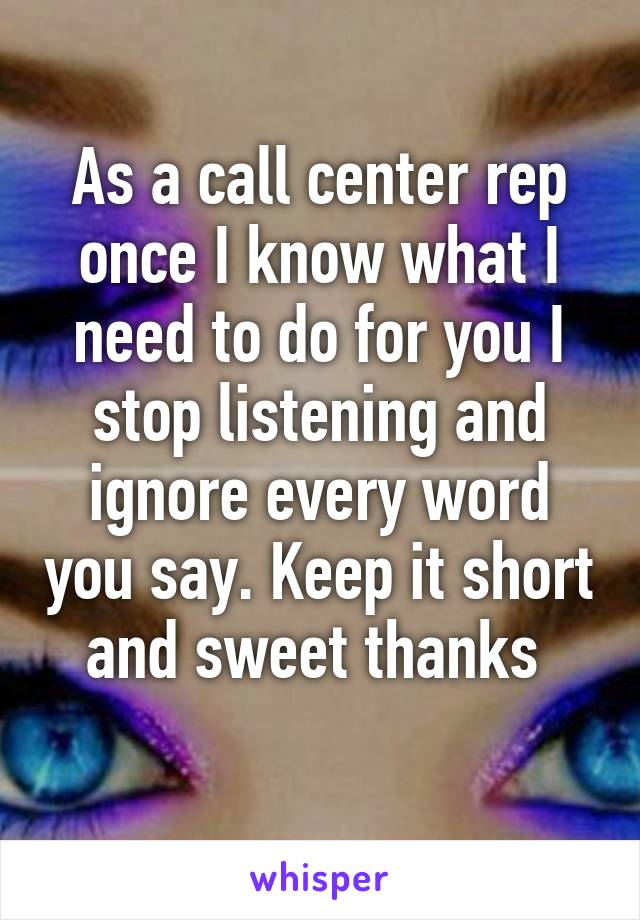 As a call center rep once I know what I need to do for you I stop listening and ignore every word you say. Keep it short and sweet thanks