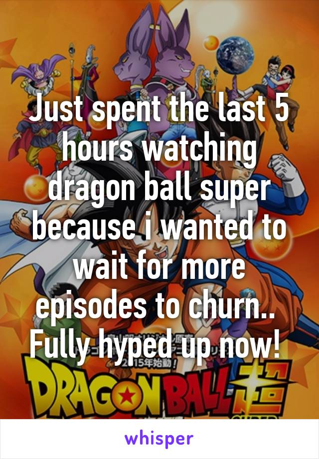 Just spent the last 5 hours watching dragon ball super because i wanted to wait for more episodes to churn..  Fully hyped up now!