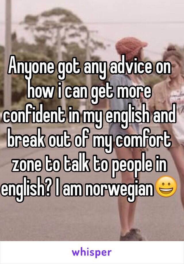 Anyone got any advice on how i can get more confident in my english and break out of my comfort zone to talk to people in english? I am norwegian😀