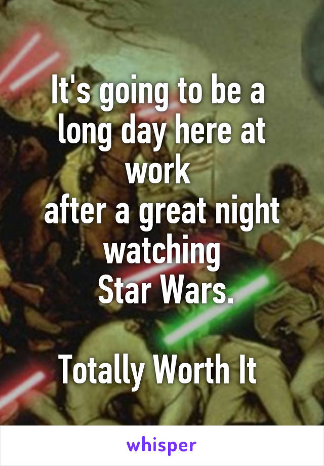 It's going to be a  long day here at work  after a great night watching  Star Wars.  Totally Worth It