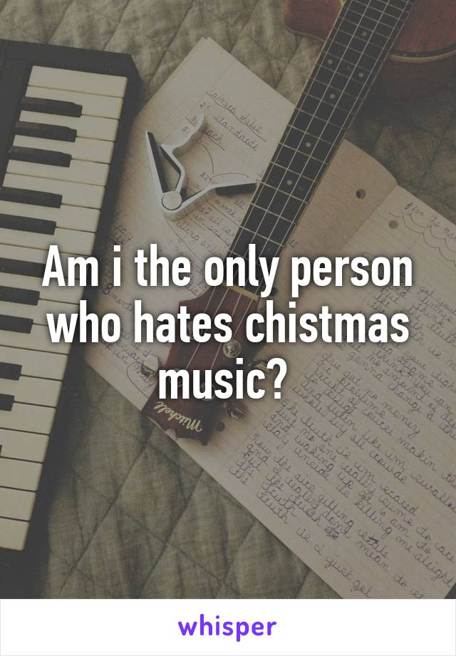 Am i the only person who hates chistmas music?