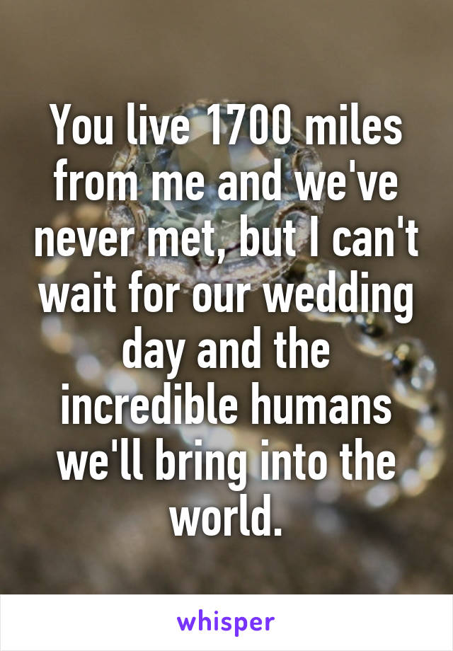 You live 1700 miles from me and we've never met, but I can't wait for our wedding day and the incredible humans we'll bring into the world.
