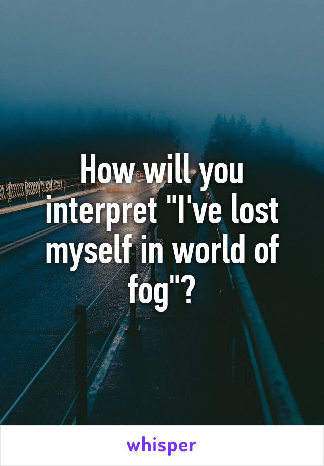 """How will you interpret """"I've lost myself in world of fog""""?"""