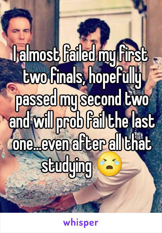 I almost failed my first two finals, hopefully passed my second two and will prob fail the last one...even after all that studying 😭