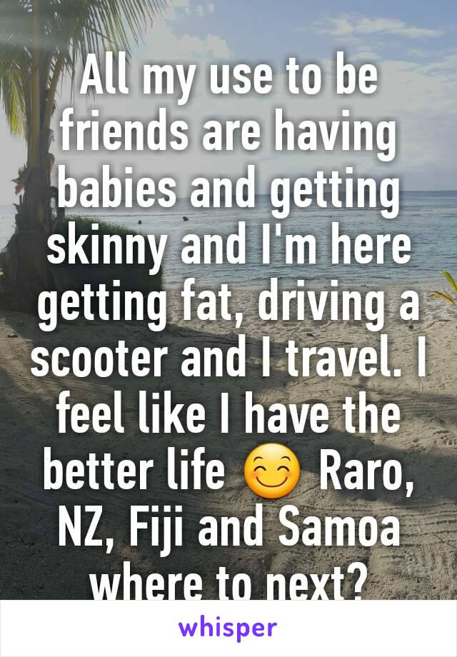 All my use to be friends are having babies and getting skinny and I'm here getting fat, driving a scooter and I travel. I feel like I have the better life 😊 Raro, NZ, Fiji and Samoa where to next?
