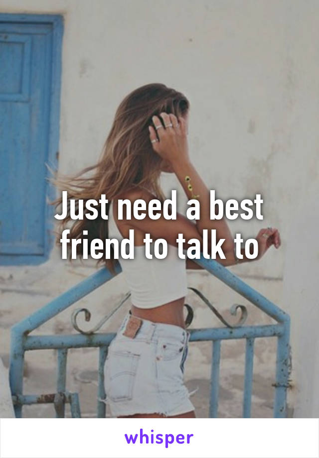 Just need a best friend to talk to