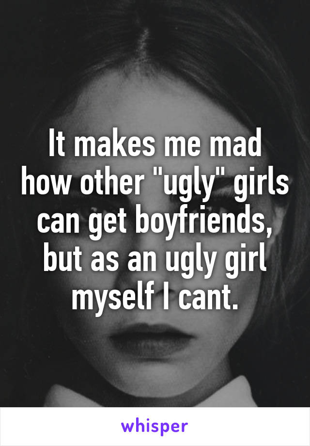 "It makes me mad how other ""ugly"" girls can get boyfriends, but as an ugly girl myself I cant."