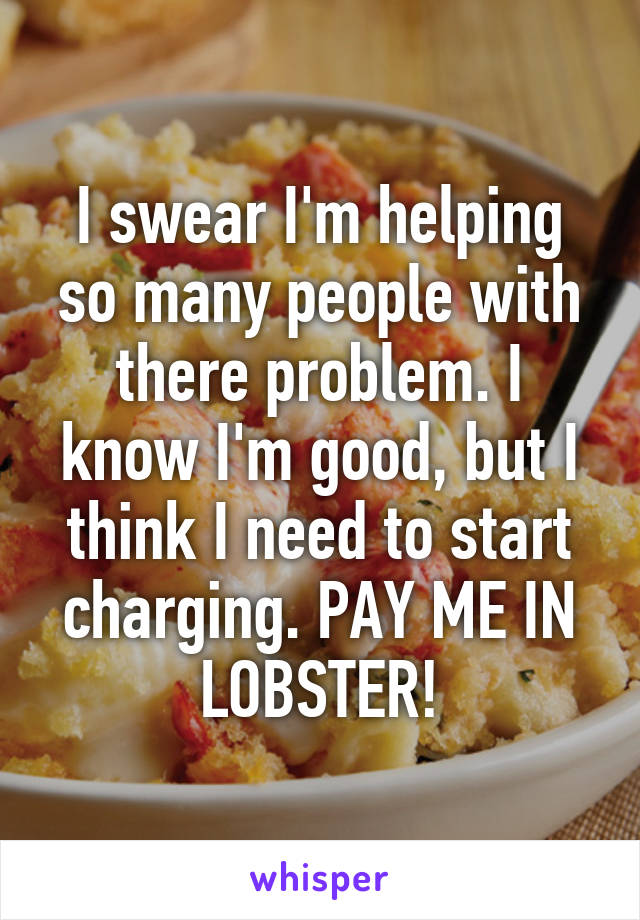 I swear I'm helping so many people with there problem. I know I'm good, but I think I need to start charging. PAY ME IN LOBSTER!