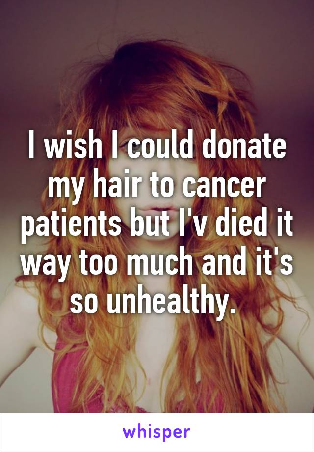 I wish I could donate my hair to cancer patients but I'v died it way too much and it's so unhealthy.