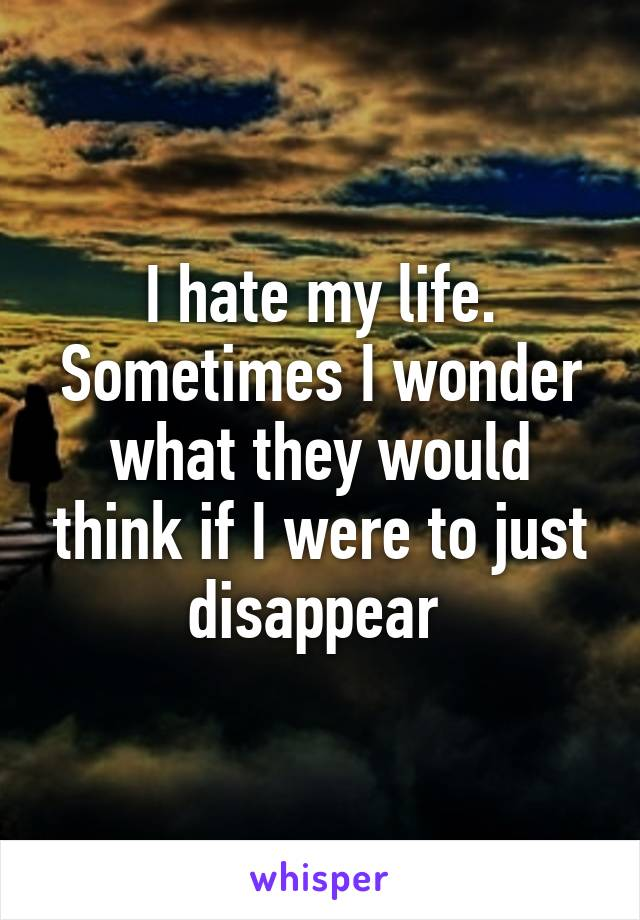 I hate my life. Sometimes I wonder what they would think if I were to just disappear