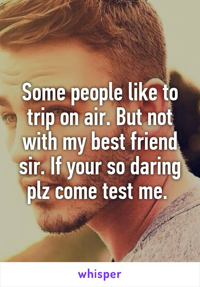 Some people like to trip on air. But not with my best friend sir. If your so daring plz come test me.
