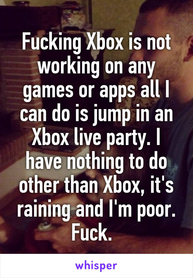 Fucking Xbox is not working on any games or apps all I can do is jump in an Xbox live party. I have nothing to do other than Xbox, it's raining and I'm poor. Fuck.