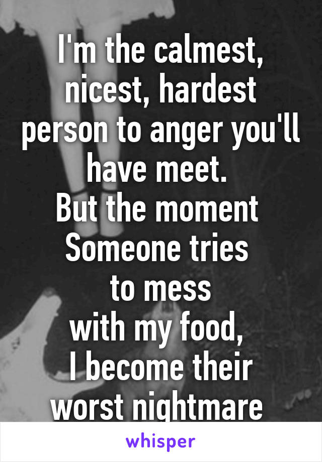 I'm the calmest, nicest, hardest person to anger you'll have meet.  But the moment  Someone tries  to mess with my food,  I become their worst nightmare