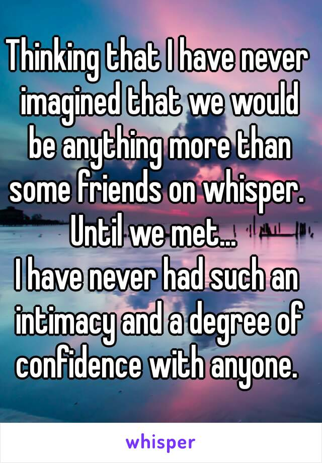 Thinking that I have never imagined that we would be anything more than some friends on whisper.  Until we met...  I have never had such an intimacy and a degree of confidence with anyone.