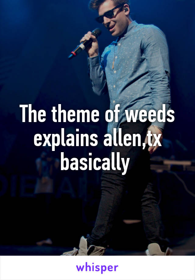The theme of weeds explains allen,tx basically