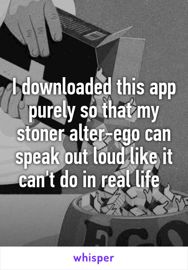 I downloaded this app purely so that my stoner alter-ego can speak out loud like it can't do in real life