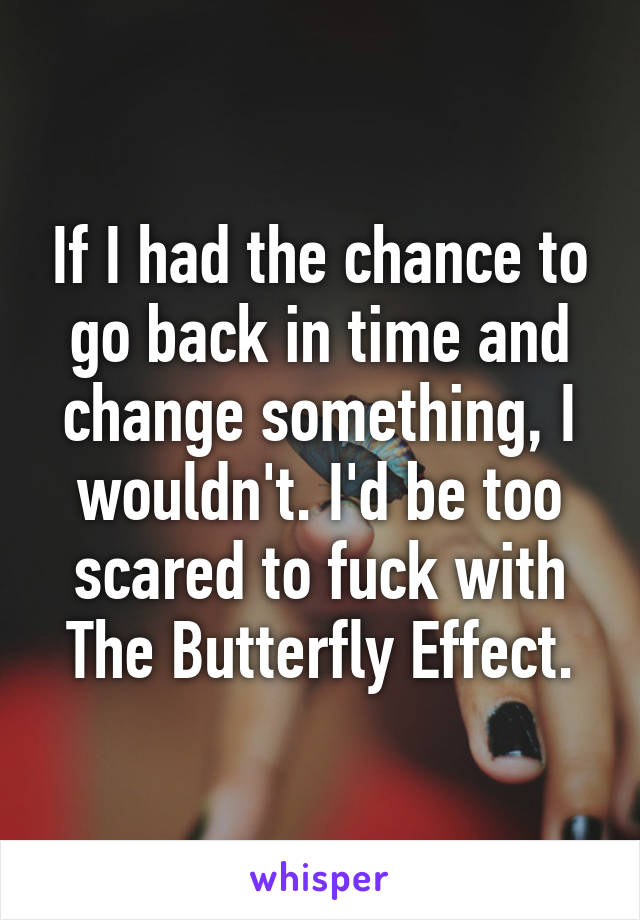 If I had the chance to go back in time and change something, I wouldn't. I'd be too scared to fuck with The Butterfly Effect.