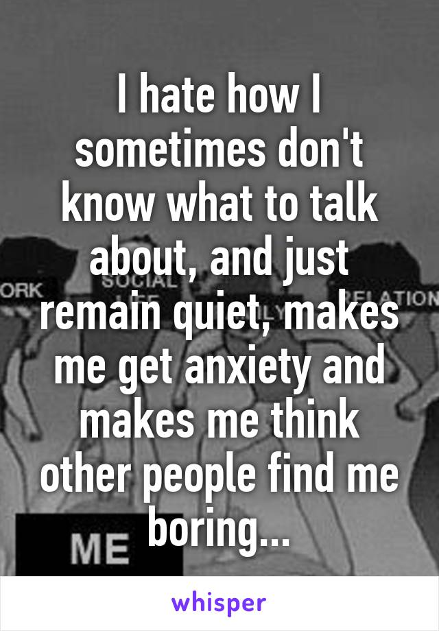 I hate how I sometimes don't know what to talk about, and just remain quiet, makes me get anxiety and makes me think other people find me boring...