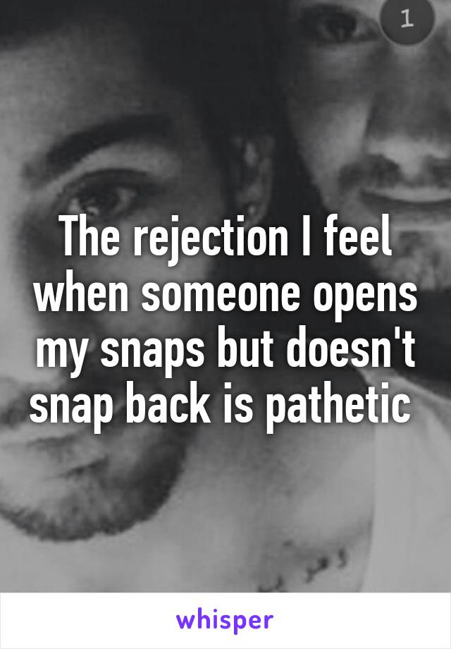 The rejection I feel when someone opens my snaps but doesn't snap back is pathetic