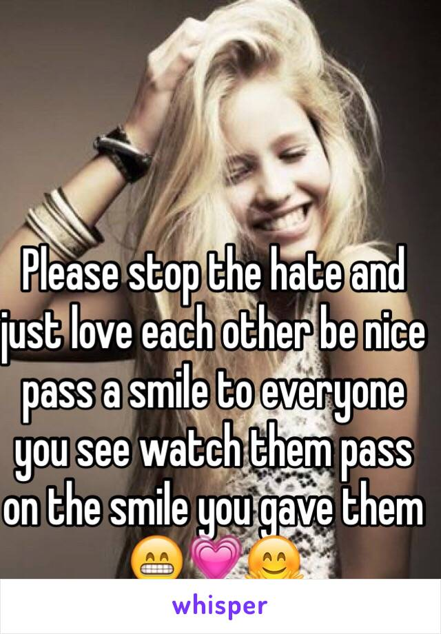 Please stop the hate and just love each other be nice pass a smile to everyone you see watch them pass on the smile you gave them 😁💗🤗