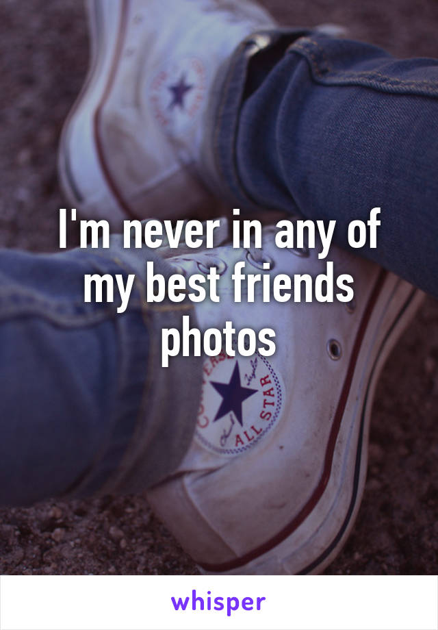 I'm never in any of my best friends photos