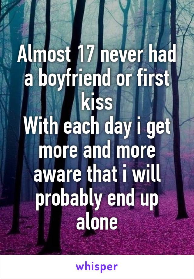 Almost 17 never had a boyfriend or first kiss With each day i get more and more aware that i will probably end up alone