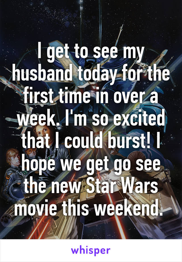 I get to see my husband today for the first time in over a week. I'm so excited that I could burst! I hope we get go see the new Star Wars movie this weekend.