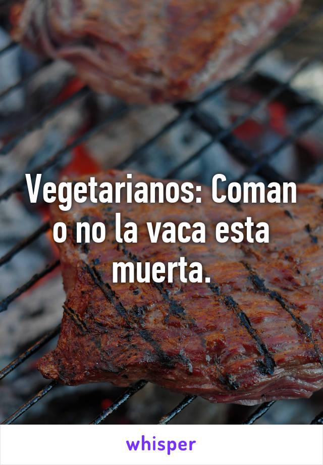 Vegetarianos: Coman o no la vaca esta muerta.