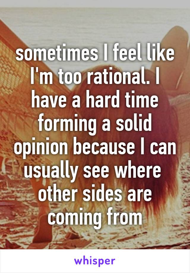sometimes I feel like I'm too rational. I have a hard time forming a solid opinion because I can usually see where  other sides are coming from
