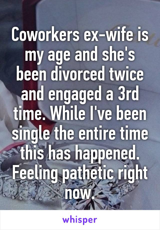 Coworkers ex-wife is my age and she's been divorced twice and engaged a 3rd time. While I've been single the entire time this has happened. Feeling pathetic right now.